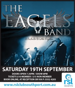 The Eagels Band, a Tribute to the Eagles will be performing at RSL Club Southport on Saturday 19th Novemeber. Tickets are $10 for members and $15 for Non Members. Purchase from reception or call 5552 4200.